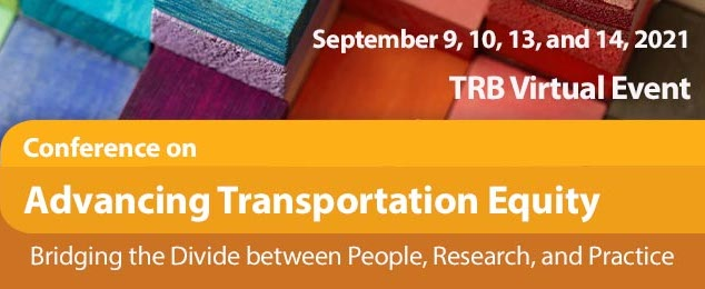 Reads Conference on Advancing Transportation Equity: Bridging the Divide between People, Research, and Practice. September 9, 10, 13, and 14, 2021, TRB Virtual Event