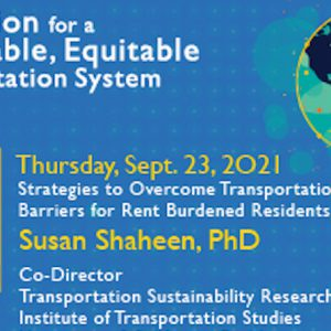 Image is a blue background with a globe and a headshot of a light-skinned woman. Text reads: Innovation for a Sustainable, Equitable Transportation System, Series Finale, Thursday September 23, 2021, Strategies to Overcome Transportation Barriers for Rent Burdened Residents, Susan Shaheen, PhD, Co-Director, Transportation Sustainability Research Center, Institute of Transportation Studies